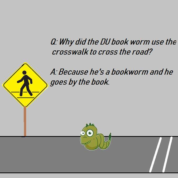 WHY DID THE DU BOOK WORM CROSS THE ROAD?